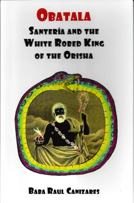 Obatala: Santeria and the White Robed King of the Orisha Raul Cañizares
